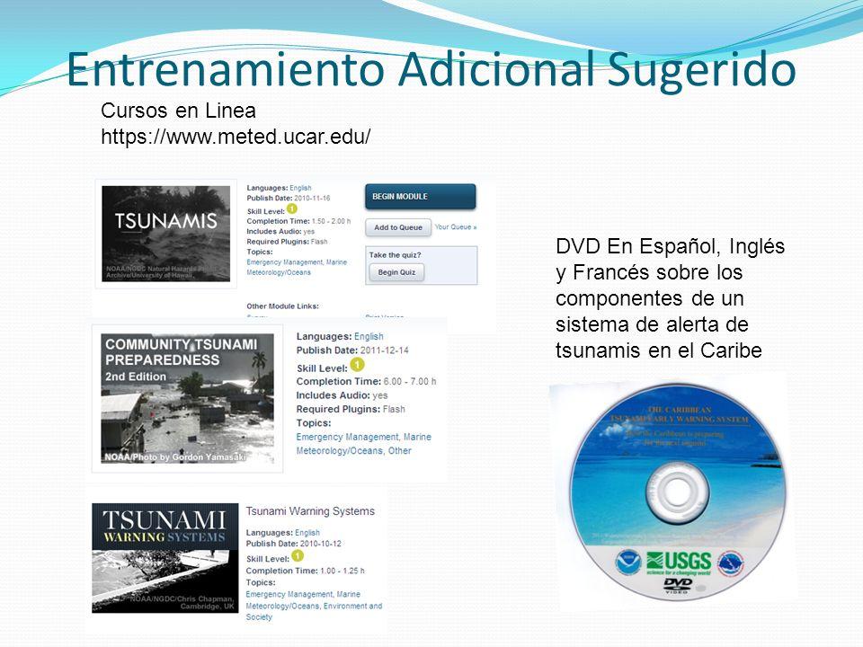Entrenamiento Adicional Sugerido Cursos en Linea https://www.meted.ucar.edu/ DVD En Español, Inglés y Francés sobre los componentes de un sistema de alerta de tsunamis en el Caribe