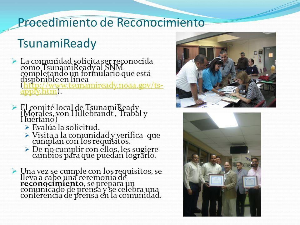 Procedimiento de Reconocimiento TsunamiReady La comunidad solicita ser reconocida como TsunamiReady al SNM completando un formulario que está disponible en línea (http://www.tsunamiready.noaa.gov/ts- apply.htm).http://www.tsunamiready.noaa.gov/ts- apply.htm El comité local de TsunamiReady (Morales, von Hillebrandt, Trabal y Huérfano) Evalúa la solicitud.