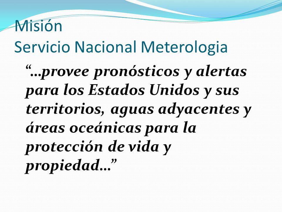 Misión Servicio Nacional Meterologia …provee pronósticos y alertas para los Estados Unidos y sus territorios, aguas adyacentes y áreas oceánicas para la protección de vida y propiedad…