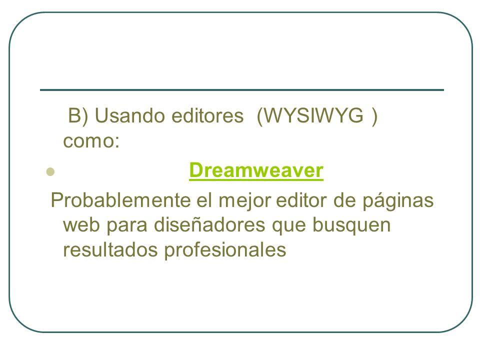 B) Usando editores (WYSIWYG ) como: Dreamweaver Probablemente el mejor editor de páginas web para diseñadores que busquen resultados profesionales