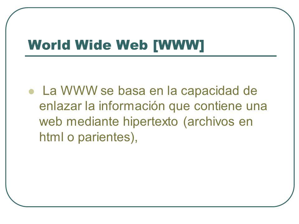 World Wide Web [WWW] La WWW se basa en la capacidad de enlazar la información que contiene una web mediante hipertexto (archivos en html o parientes),