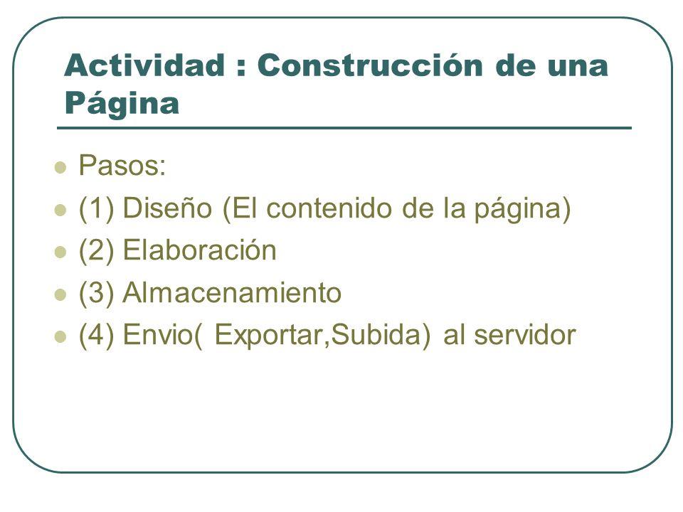 Actividad : Construcción de una Página Pasos: (1) Diseño (El contenido de la página) (2) Elaboración (3) Almacenamiento (4) Envio( Exportar,Subida) al servidor