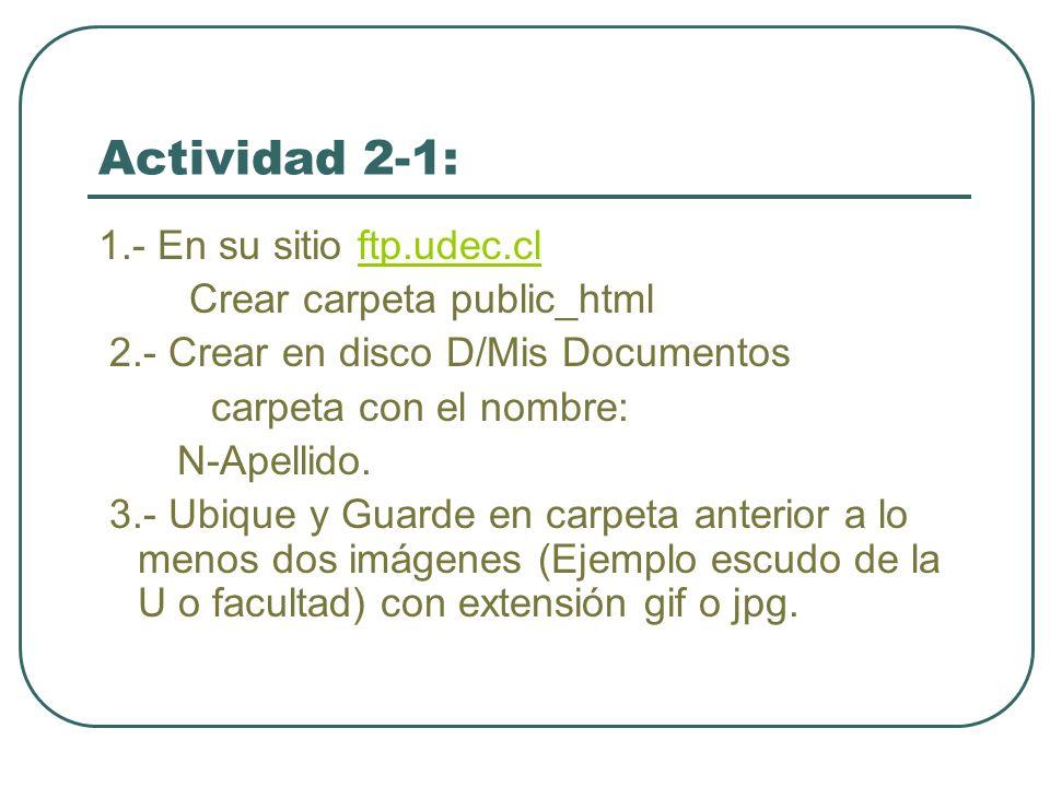 Actividad 2-1: 1.- En su sitio ftp.udec.clftp.udec.cl Crear carpeta public_html 2.- Crear en disco D/Mis Documentos carpeta con el nombre: N-Apellido.