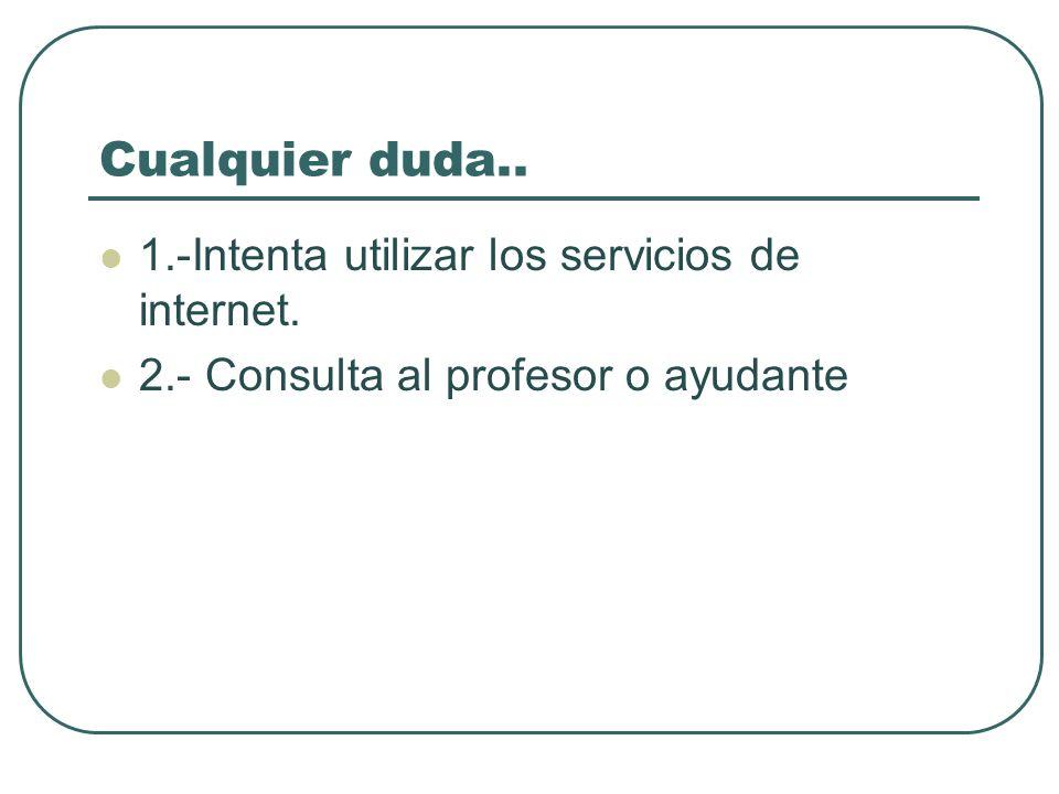 Cualquier duda.. 1.-Intenta utilizar los servicios de internet. 2.- Consulta al profesor o ayudante