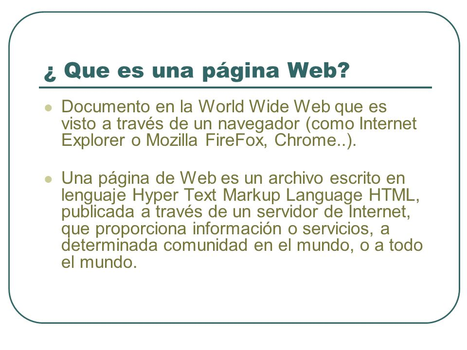 ¿ Que es una página Web? Documento en la World Wide Web que es visto a través de un navegador (como Internet Explorer o Mozilla FireFox, Chrome..). Un