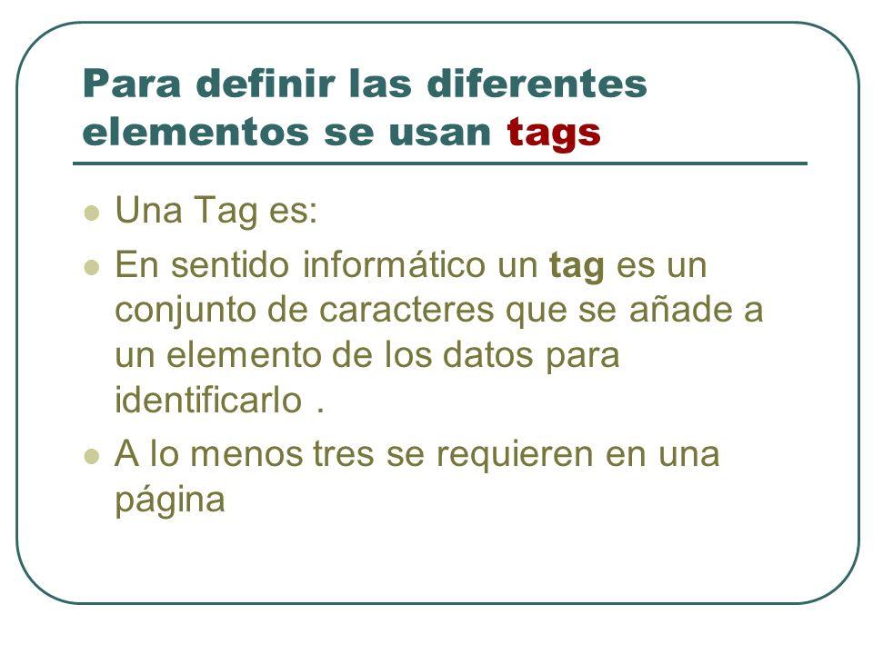 Para definir las diferentes elementos se usan tags Una Tag es: En sentido informático un tag es un conjunto de caracteres que se añade a un elemento de los datos para identificarlo.