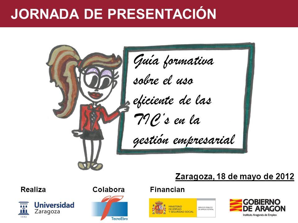 Guía formativa sobre el uso eficiente de las TICs en la gestión empresarial JORNADA DE PRESENTACIÓN Realiza Colabora Financian Zaragoza, 18 de mayo de 2012