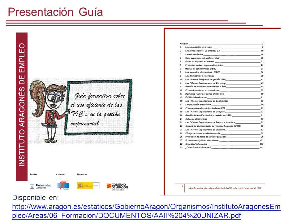 Presentación Guía Disponible en: http://www.aragon.es/estaticos/GobiernoAragon/Organismos/InstitutoAragonesEm pleo/Areas/06_Formacion/DOCUMENTOS/AAII%204%20UNIZAR.pdf http://www.aragon.es/estaticos/GobiernoAragon/Organismos/InstitutoAragonesEm pleo/Areas/06_Formacion/DOCUMENTOS/AAII%204%20UNIZAR.pdf