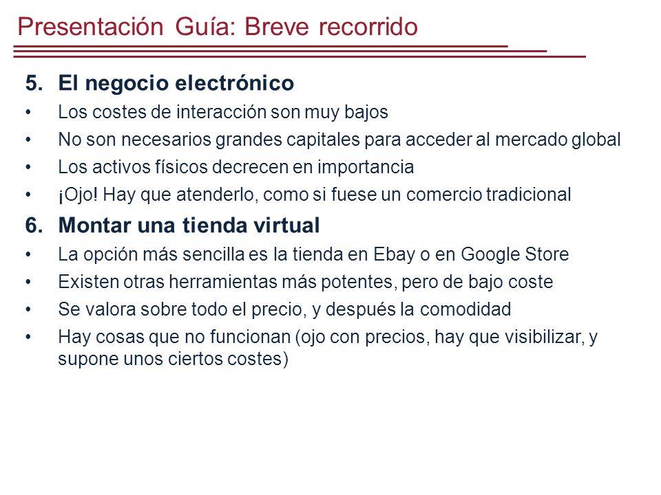 Presentación Guía: Breve recorrido 5.El negocio electrónico Los costes de interacción son muy bajos No son necesarios grandes capitales para acceder al mercado global Los activos físicos decrecen en importancia ¡Ojo.