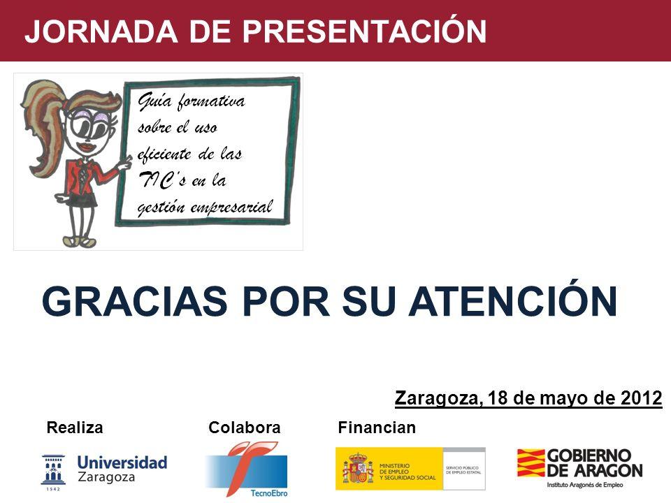 JORNADA DE PRESENTACIÓN Realiza Colabora Financian Zaragoza, 18 de mayo de 2012 GRACIAS POR SU ATENCIÓN