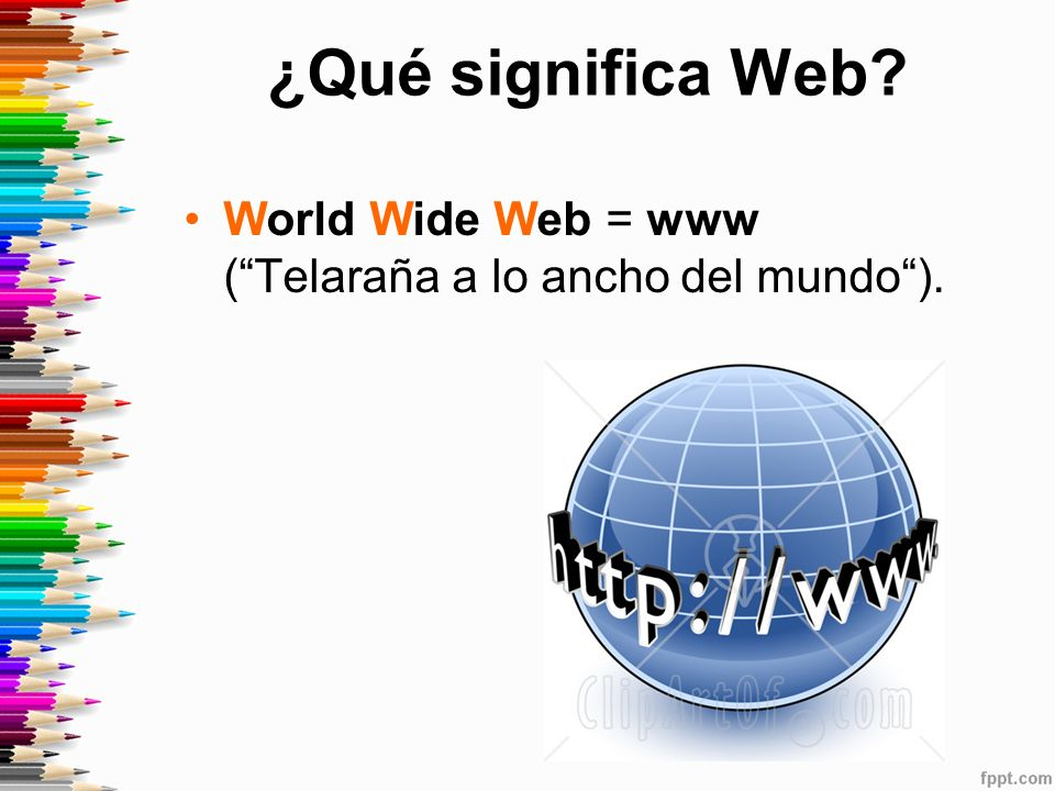 ¿Qué significa Web? World Wide Web = www (Telaraña a lo ancho del mundo).