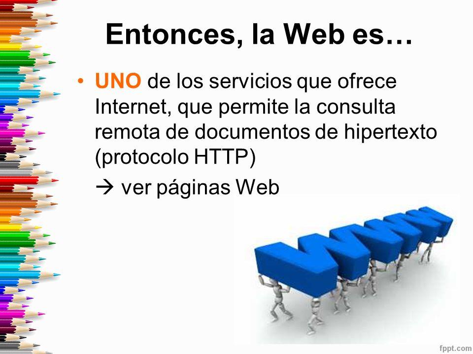 Entonces, la Web es… UNO de los servicios que ofrece Internet, que permite la consulta remota de documentos de hipertexto (protocolo HTTP) ver páginas Web