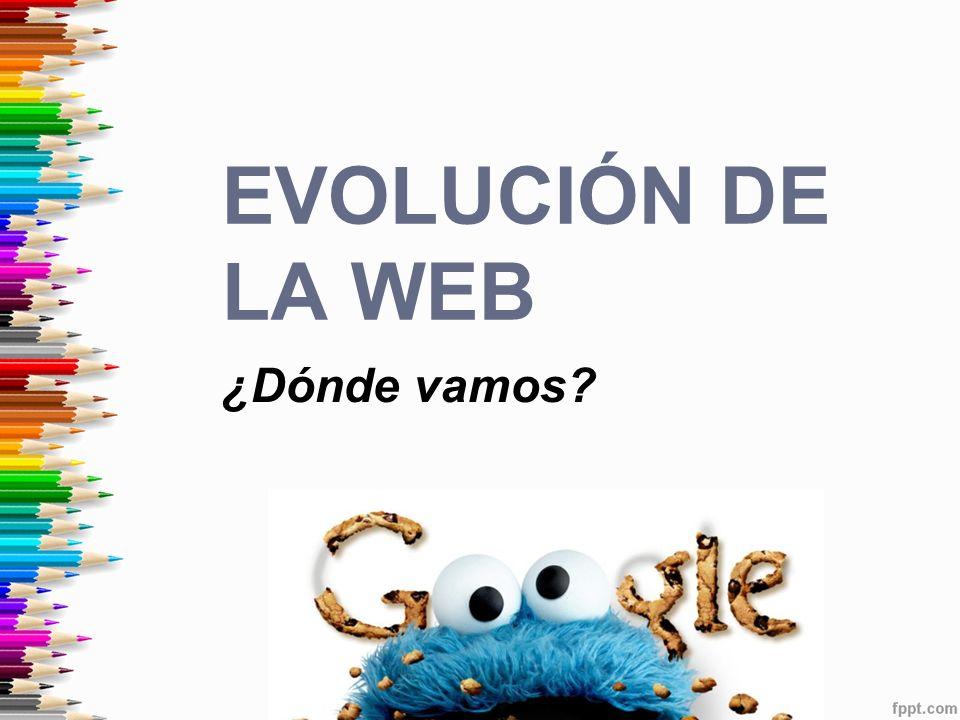 ¿Dónde vamos? EVOLUCIÓN DE LA WEB