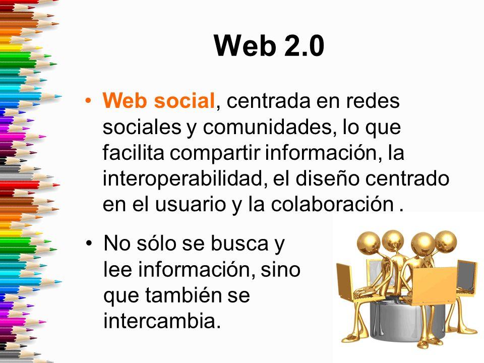 Web 2.0 Web social, centrada en redes sociales y comunidades, lo que facilita compartir información, la interoperabilidad, el diseño centrado en el usuario y la colaboración.