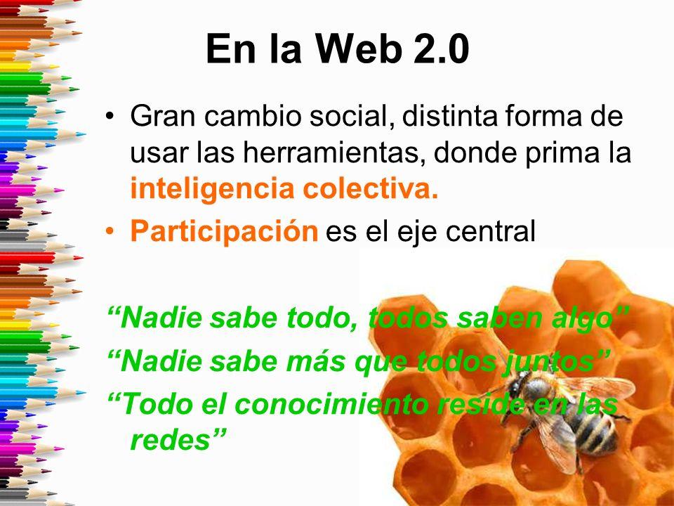En la Web 2.0 Gran cambio social, distinta forma de usar las herramientas, donde prima la inteligencia colectiva.