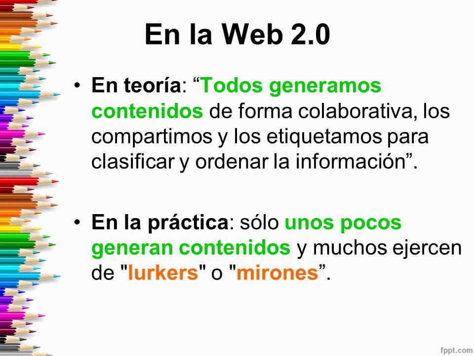 En la Web 2.0 En teoría: Todos generamos contenidos de forma colaborativa, los compartimos y los etiquetamos para clasificar y ordenar la información.