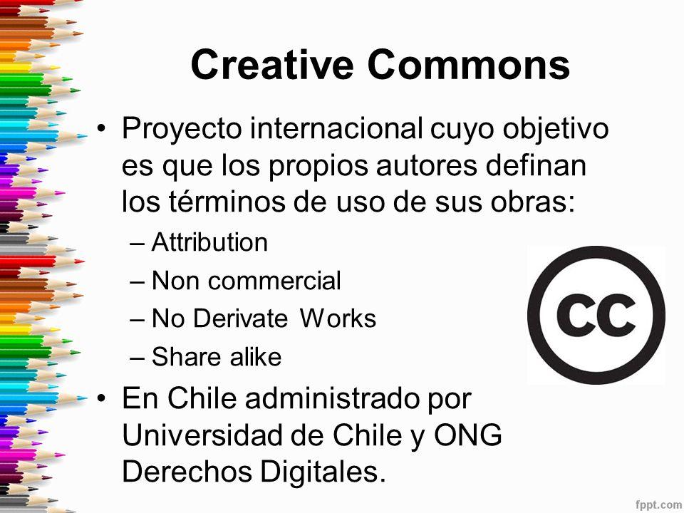 Creative Commons Proyecto internacional cuyo objetivo es que los propios autores definan los términos de uso de sus obras: –Attribution –Non commercial –No Derivate Works –Share alike En Chile administrado por Universidad de Chile y ONG Derechos Digitales.
