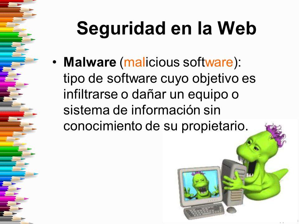 Seguridad en la Web Malware (malicious software): tipo de software cuyo objetivo es infiltrarse o dañar un equipo o sistema de información sin conocimiento de su propietario.
