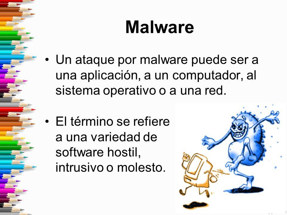 Malware Un ataque por malware puede ser a una aplicación, a un computador, al sistema operativo o a una red.