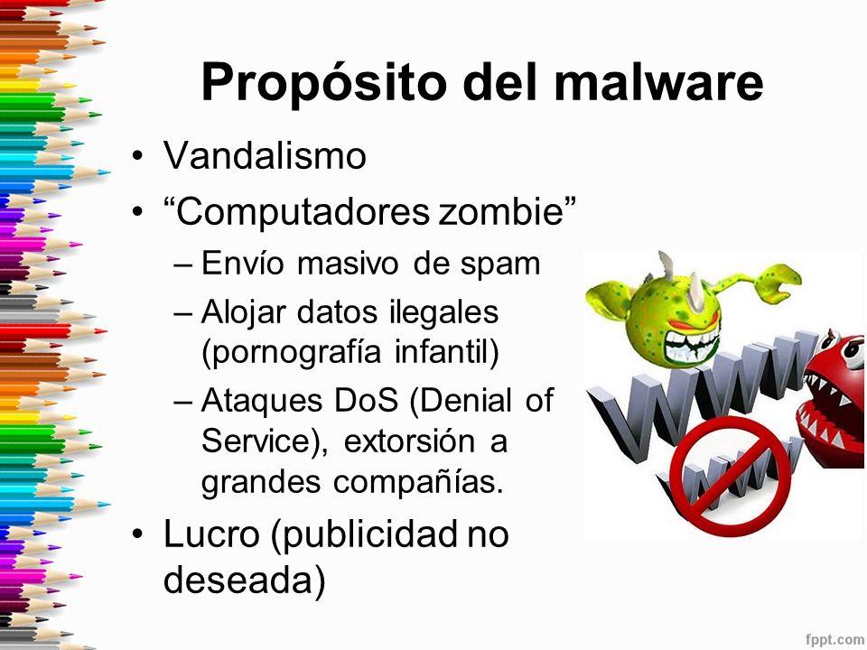 Propósito del malware Vandalismo Computadores zombie –Envío masivo de spam –Alojar datos ilegales (pornografía infantil) –Ataques DoS (Denial of Service), extorsión a grandes compañías.