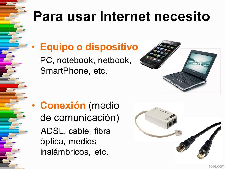 Para usar Internet necesito Equipo o dispositivo PC, notebook, netbook, SmartPhone, etc.