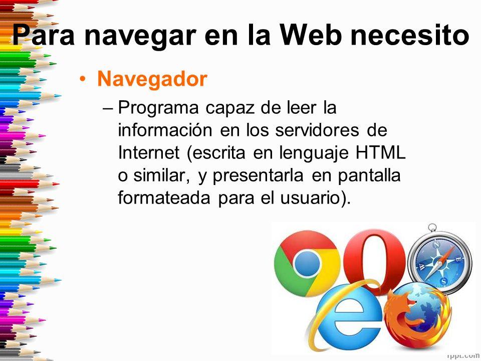 Para navegar en la Web necesito Navegador –Programa capaz de leer la información en los servidores de Internet (escrita en lenguaje HTML o similar, y presentarla en pantalla formateada para el usuario).