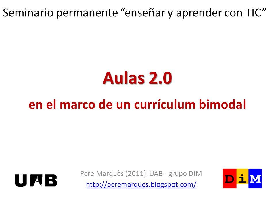 Aulas 2.0 Aulas 2.0 en el marco de un currículum bimodal Pere Marquès (2011). UAB - grupo DIM http://peremarques.blogspot.com/ Seminario permanente en