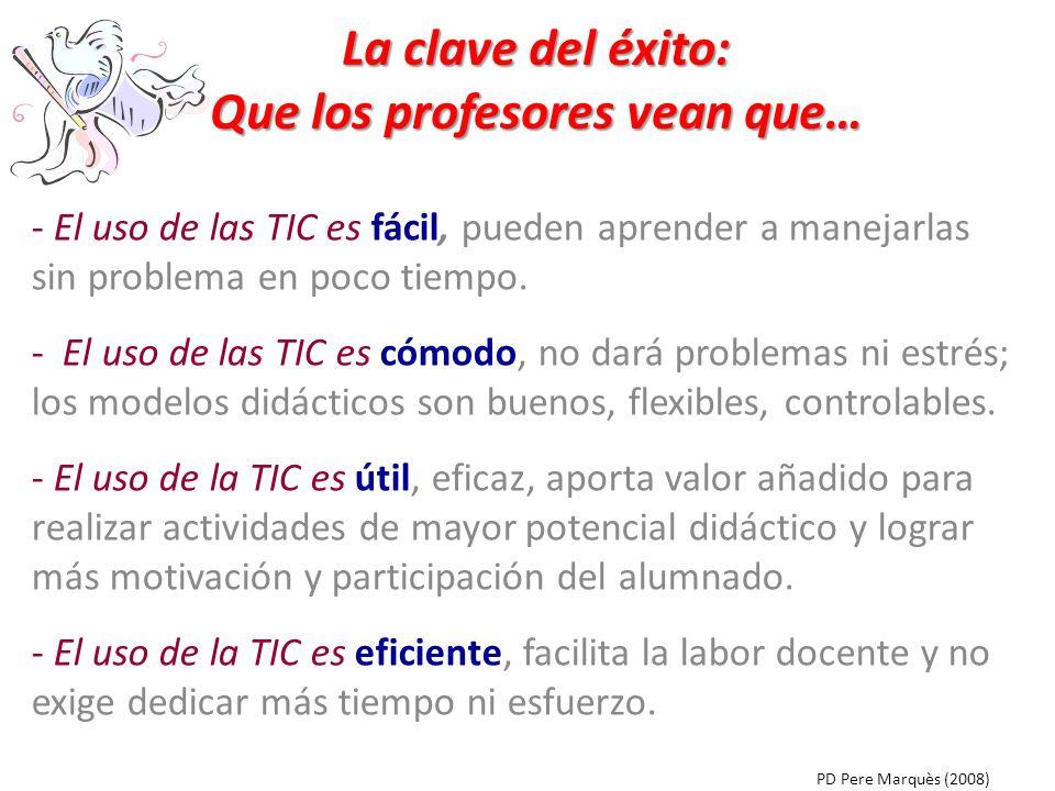 La clave del éxito: Que los profesores vean que… - El uso de las TIC es fácil, pueden aprender a manejarlas sin problema en poco tiempo. - El uso de l