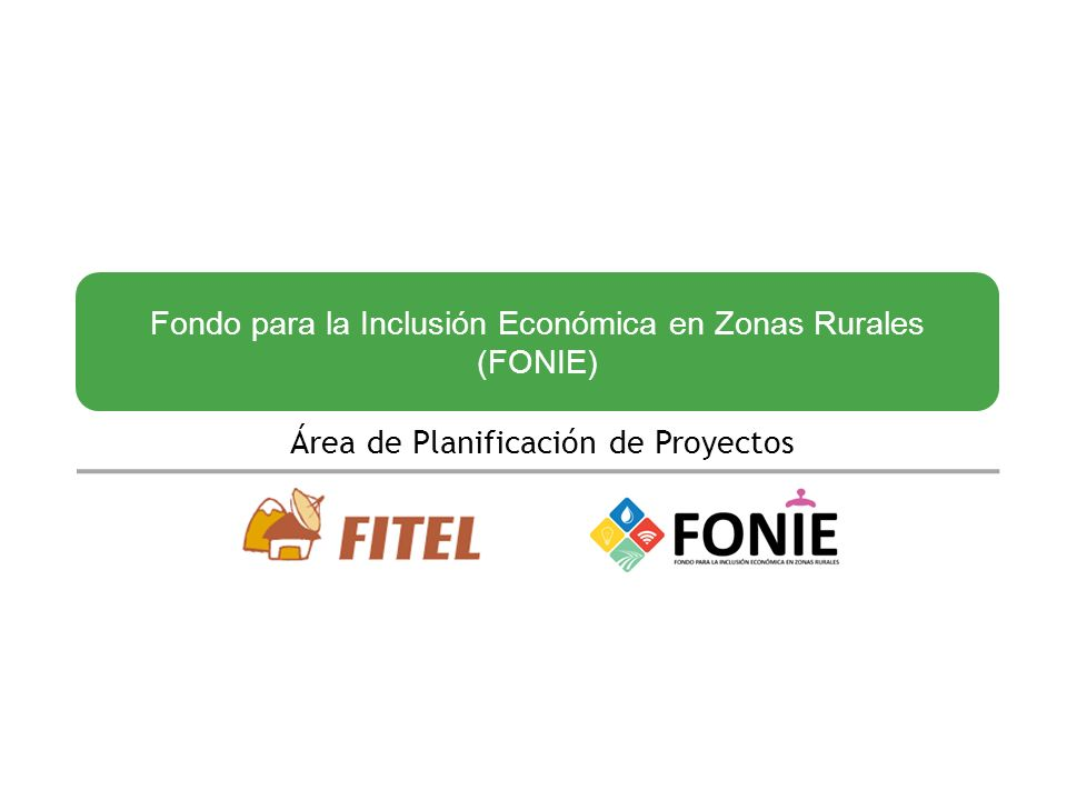 Fondo para la Inclusión Económica en Zonas Rurales (FONIE) Área de Planificación de Proyectos