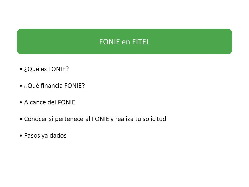 FONIE en FITEL ¿Qué es FONIE? ¿Qué financia FONIE? Alcance del FONIE Conocer si pertenece al FONIE y realiza tu solicitud Pasos ya dados