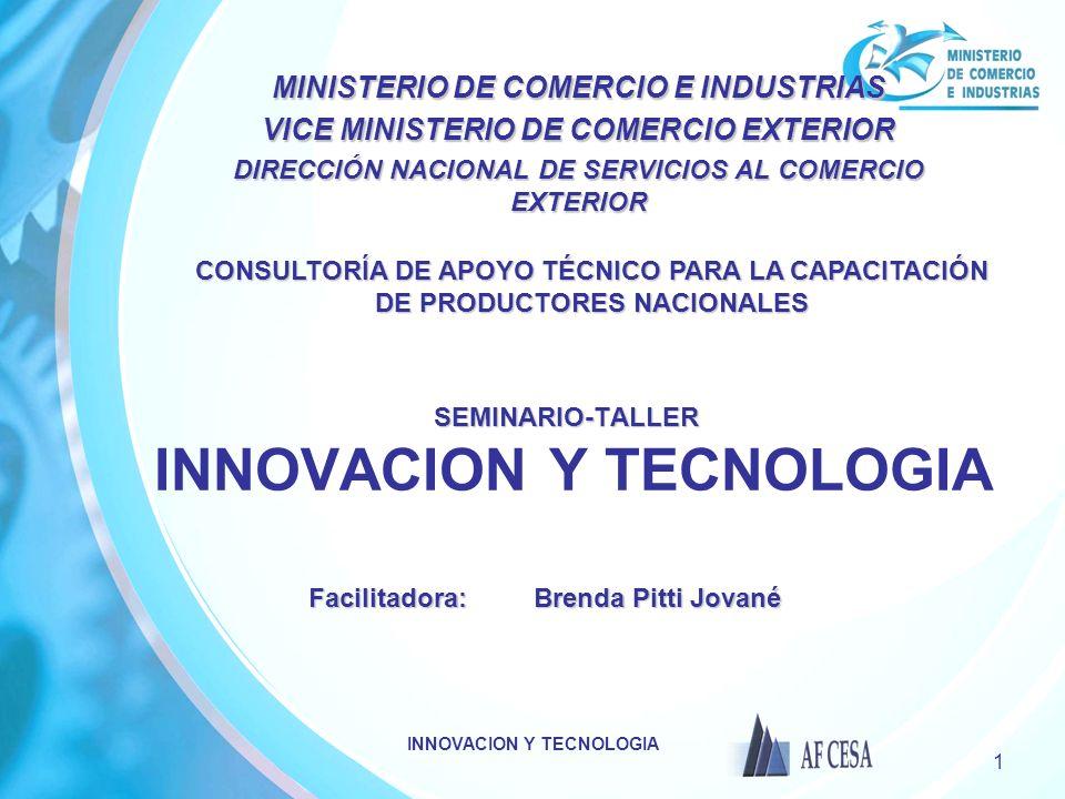 INNOVACION Y TECNOLOGIA 1 SEMINARIO-TALLER SEMINARIO-TALLER INNOVACION Y TECNOLOGIA MINISTERIO DE COMERCIO E INDUSTRIAS VICE MINISTERIO DE COMERCIO EXTERIOR DIRECCIÓN NACIONAL DE SERVICIOS AL COMERCIO EXTERIOR Facilitadora: Brenda Pitti Jované CONSULTORÍA DE APOYO TÉCNICO PARA LA CAPACITACIÓN DE PRODUCTORES NACIONALES
