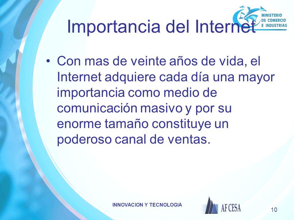 INNOVACION Y TECNOLOGIA 10 Importancia del Internet Con mas de veinte años de vida, el Internet adquiere cada día una mayor importancia como medio de comunicación masivo y por su enorme tamaño constituye un poderoso canal de ventas.