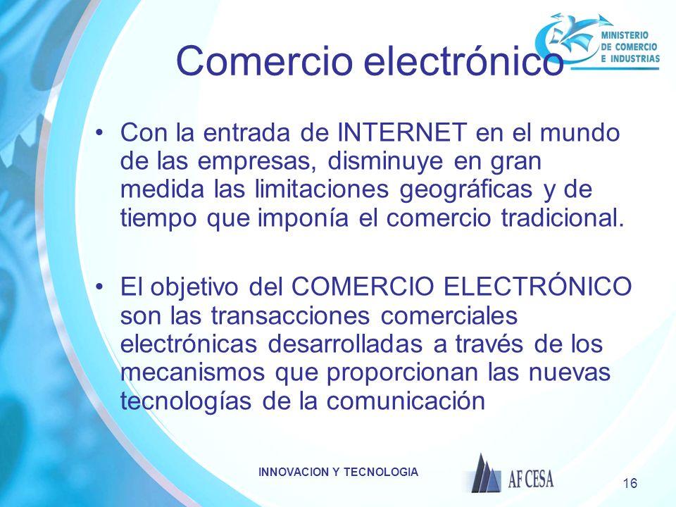 INNOVACION Y TECNOLOGIA 16 Comercio electrónico Con la entrada de INTERNET en el mundo de las empresas, disminuye en gran medida las limitaciones geográficas y de tiempo que imponía el comercio tradicional.