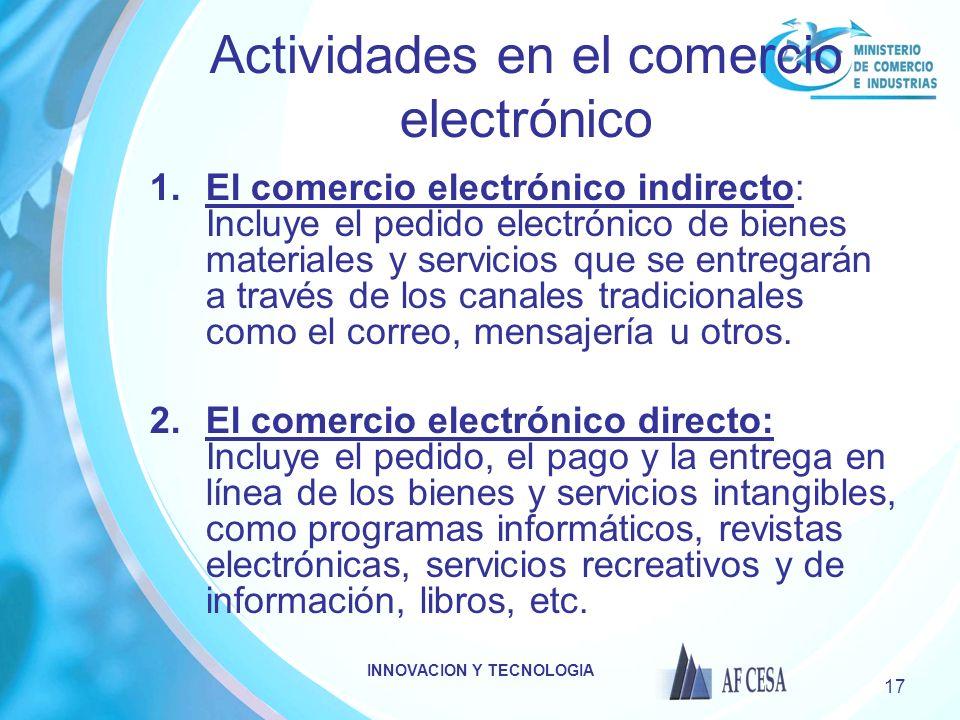 INNOVACION Y TECNOLOGIA 17 Actividades en el comercio electrónico 1.El comercio electrónico indirecto: Incluye el pedido electrónico de bienes materiales y servicios que se entregarán a través de los canales tradicionales como el correo, mensajería u otros.