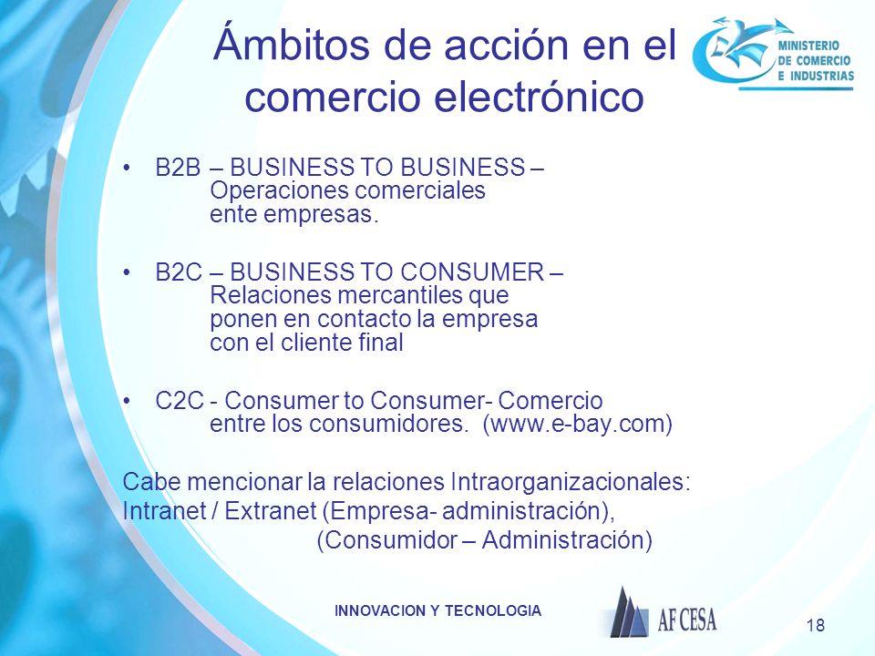 INNOVACION Y TECNOLOGIA 18 Ámbitos de acción en el comercio electrónico B2B – BUSINESS TO BUSINESS – Operaciones comerciales ente empresas. B2C – BUSI