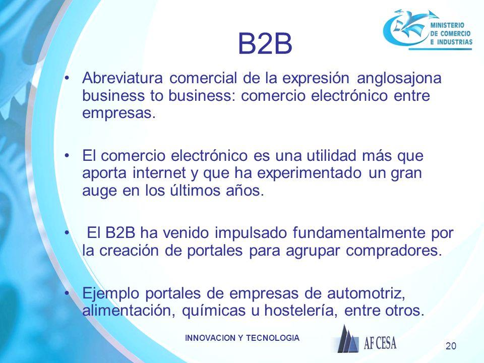 INNOVACION Y TECNOLOGIA 20 B2B Abreviatura comercial de la expresión anglosajona business to business: comercio electrónico entre empresas. El comerci