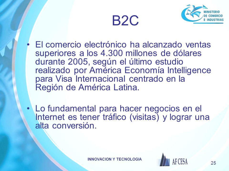 INNOVACION Y TECNOLOGIA 25 B2C El comercio electrónico ha alcanzado ventas superiores a los 4.300 millones de dólares durante 2005, según el último estudio realizado por América Economía Intelligence para Visa Internacional centrado en la Región de América Latina.