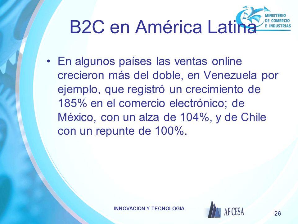INNOVACION Y TECNOLOGIA 26 B2C en América Latina En algunos países las ventas online crecieron más del doble, en Venezuela por ejemplo, que registró un crecimiento de 185% en el comercio electrónico; de México, con un alza de 104%, y de Chile con un repunte de 100%.