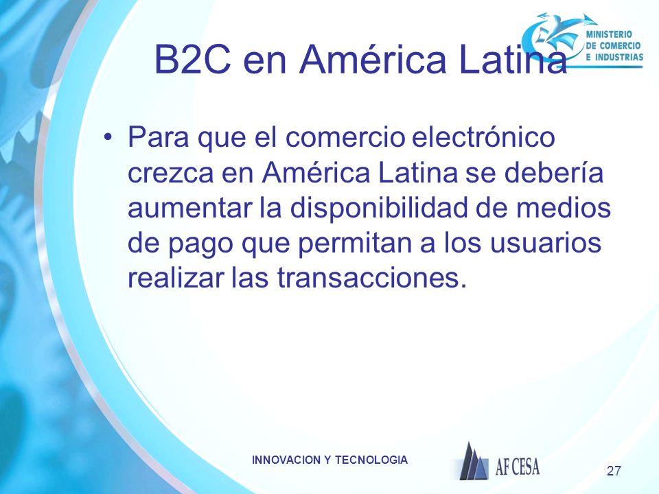 INNOVACION Y TECNOLOGIA 27 B2C en América Latina Para que el comercio electrónico crezca en América Latina se debería aumentar la disponibilidad de medios de pago que permitan a los usuarios realizar las transacciones.