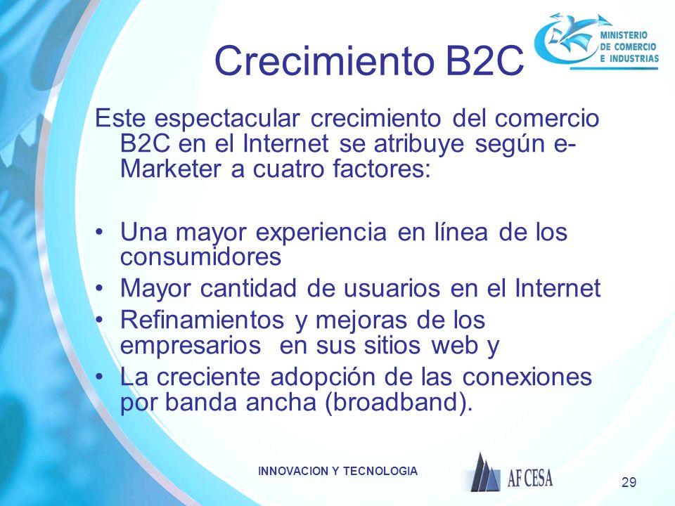 INNOVACION Y TECNOLOGIA 29 Crecimiento B2C Este espectacular crecimiento del comercio B2C en el Internet se atribuye según e- Marketer a cuatro factor