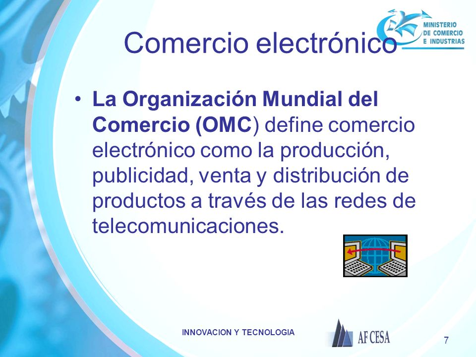 INNOVACION Y TECNOLOGIA 7 Comercio electrónico La Organización Mundial del Comercio (OMC) define comercio electrónico como la producción, publicidad, venta y distribución de productos a través de las redes de telecomunicaciones.