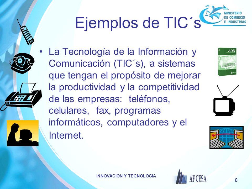 INNOVACION Y TECNOLOGIA 8 Ejemplos de TIC´s La Tecnología de la Información y Comunicación (TIC´s), a sistemas que tengan el propósito de mejorar la productividad y la competitividad de las empresas: teléfonos, celulares, fax, programas informáticos, computadores y el Internet.