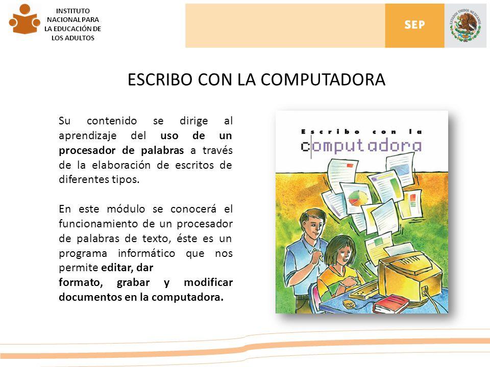 INSTITUTO NACIONAL PARA LA EDUCACIÓN DE LOS ADULTOS ESCRIBO CON LA COMPUTADORA Su contenido se dirige al aprendizaje del uso de un procesador de palabras a través de la elaboración de escritos de diferentes tipos.