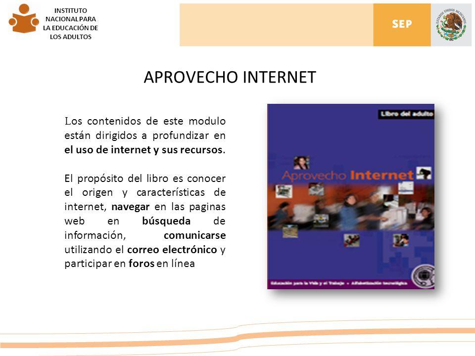 INSTITUTO NACIONAL PARA LA EDUCACIÓN DE LOS ADULTOS APROVECHO INTERNET L os contenidos de este modulo están dirigidos a profundizar en el uso de internet y sus recursos.