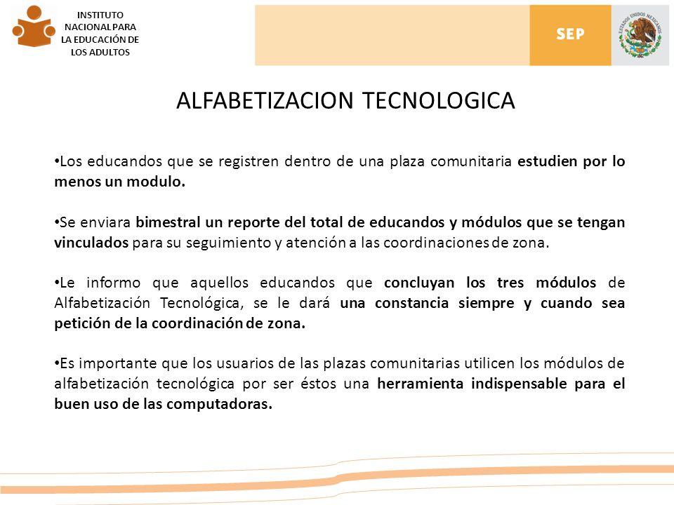 INSTITUTO NACIONAL PARA LA EDUCACIÓN DE LOS ADULTOS ALFABETIZACION TECNOLOGICA Los educandos que se registren dentro de una plaza comunitaria estudien por lo menos un modulo.