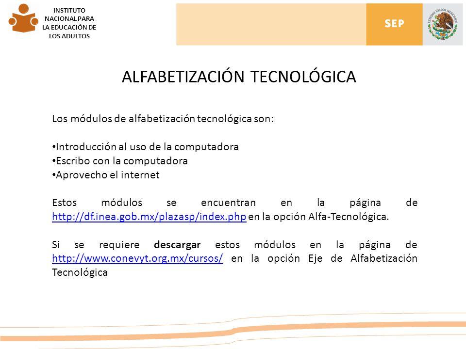 INSTITUTO NACIONAL PARA LA EDUCACIÓN DE LOS ADULTOS ALFABETIZACIÓN TECNOLÓGICA Los módulos de alfabetización tecnológica son: Introducción al uso de la computadora Escribo con la computadora Aprovecho el internet Estos módulos se encuentran en la página de http://df.inea.gob.mx/plazasp/index.php en la opción Alfa-Tecnológica.