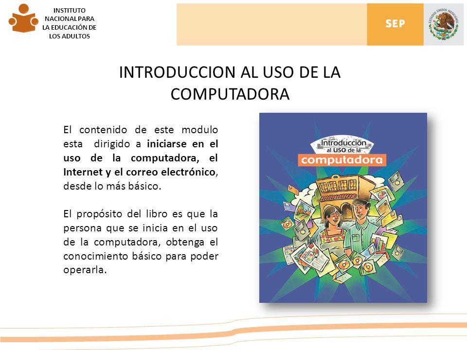 INSTITUTO NACIONAL PARA LA EDUCACIÓN DE LOS ADULTOS El contenido de este modulo esta dirigido a iniciarse en el uso de la computadora, el Internet y el correo electrónico, desde lo más básico.