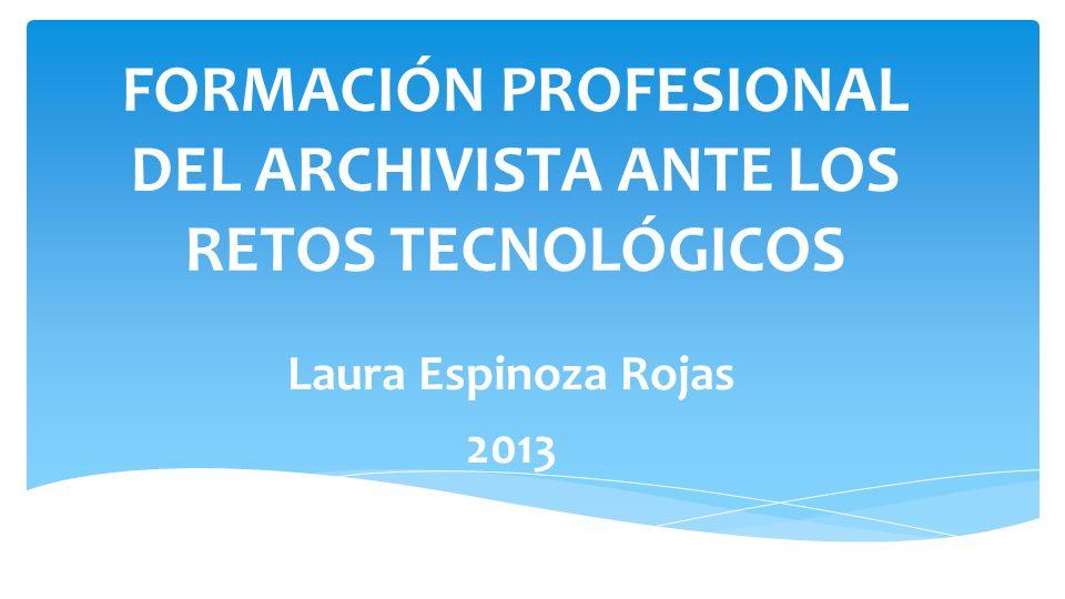 FORMACIÓN PROFESIONAL DEL ARCHIVISTA ANTE LOS RETOS TECNOLÓGICOS Laura Espinoza Rojas 2013