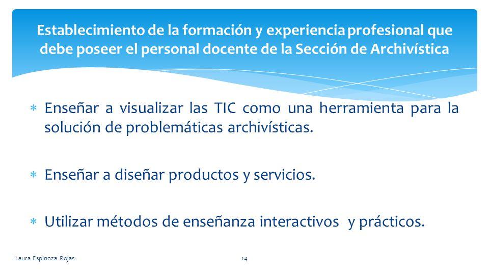 Enseñar a visualizar las TIC como una herramienta para la solución de problemáticas archivísticas. Enseñar a diseñar productos y servicios. Utilizar m