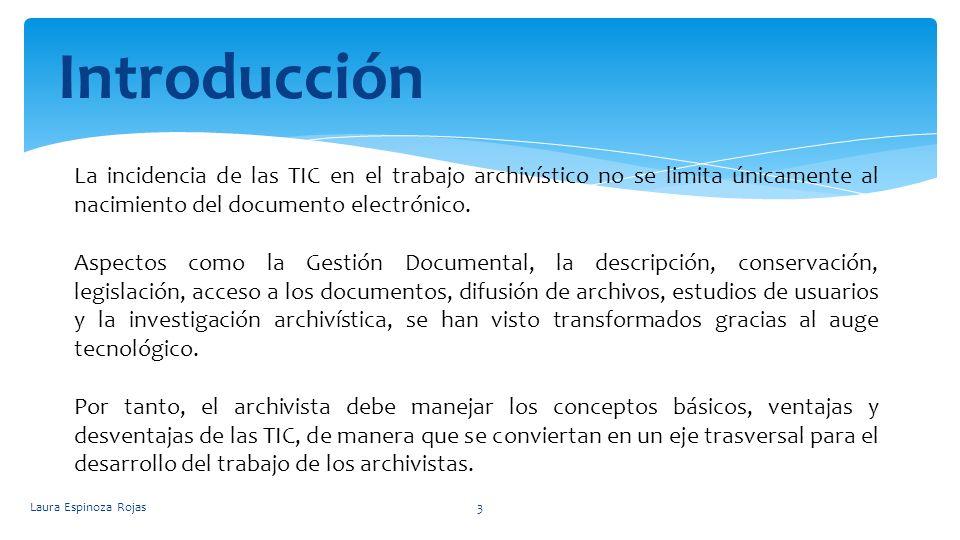 Laura Espinoza Rojas3 Introducción La incidencia de las TIC en el trabajo archivístico no se limita únicamente al nacimiento del documento electrónico